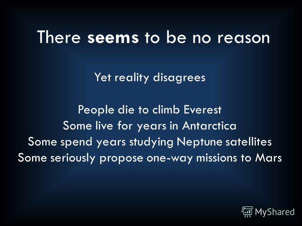 Yet reality disagrees People die to climb Everest Some live for years in Antarctica Some spend years studying Neptune satellites Some seriously propose one-way missions to Mars There seems to be no reason