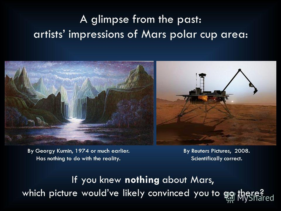 A glimpse from the past: artists impressions of Mars polar cup area: By Georgy Kurnin, 1974 or much earlier. Has nothing to do with the reality. By Reuters Pictures, 2008. Scientifically correct. If you knew nothing about Mars, which picture wouldve