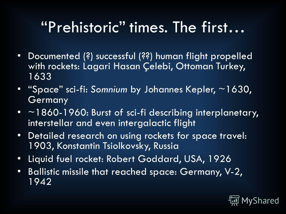 Prehistoric times. The first… Documented (?) successful (??) human flight propelled with rockets: Lagari Hasan Çelebi, Ottoman Turkey, 1633 Space sci-fi: Somnium by Johannes Kepler, ~1630, Germany ~1860-1960: Burst of sci-fi describing interplanetary