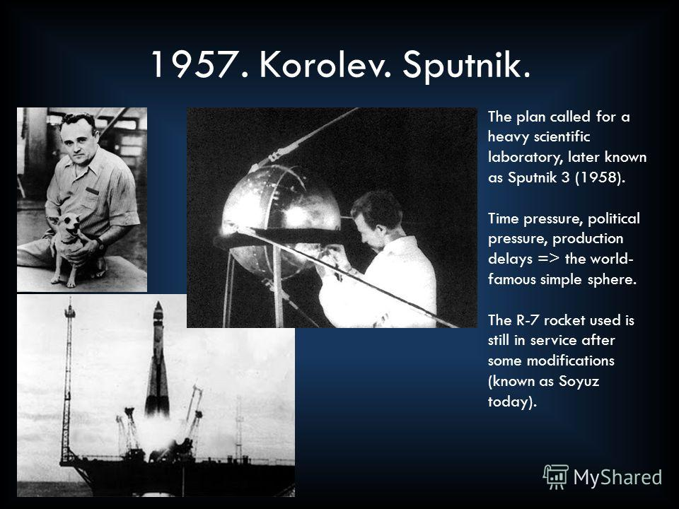 1957. Korolev. Sputnik. The plan called for a heavy scientific laboratory, later known as Sputnik 3 (1958). Time pressure, political pressure, production delays => the world- famous simple sphere. The R-7 rocket used is still in service after some mo