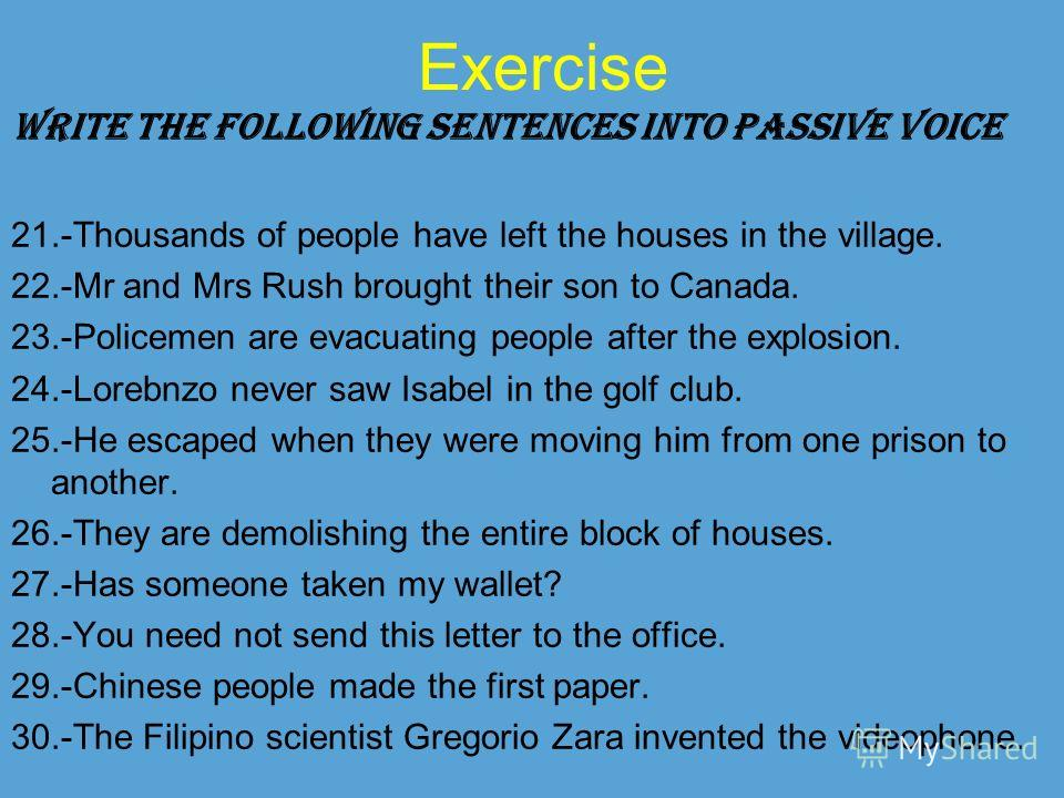 Exercise WRITE THE FOLLOWING SENTENCES INTO PASSIVE VOICE 21.-Thousands of people have left the houses in the village. 22.-Mr and Mrs Rush brought their son to Canada. 23.-Policemen are evacuating people after the explosion. 24.-Lorebnzo never saw Is