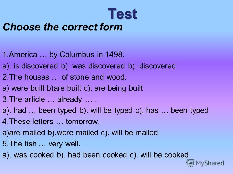 Test Choose the correct form 1.America … by Columbus in 1498. a). is discovered b). was discovered b). discovered 2.The houses … of stone and wood. a) were built b)are built c). are being built 3.The article … already …. a). had … been typed b). will