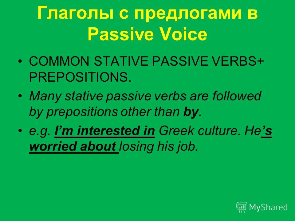 Глаголы с предлогами в Passive Voice COMMON STATIVE PASSIVE VERBS+ PREPOSITIONS. Many stative passive verbs are followed by prepositions other than by. e.g. Im interested in Greek culture. Hes worried about losing his job.