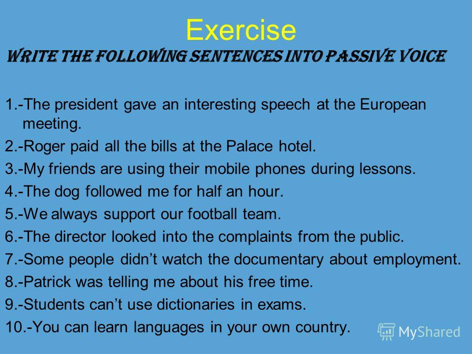 Exercise WRITE THE FOLLOWING SENTENCES INTO PASSIVE VOICE 1.-The president gave an interesting speech at the European meeting. 2.-Roger paid all the bills at the Palace hotel. 3.-My friends are using their mobile phones during lessons. 4.-The dog fol