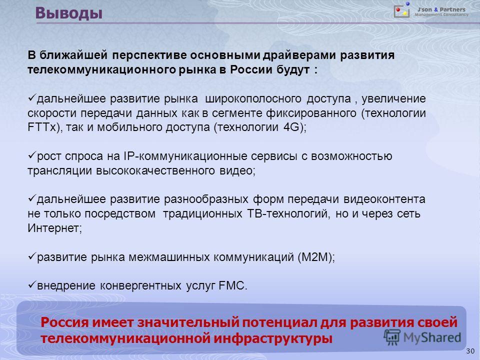 Выводы Россия имеет значительный потенциал для развития своей телекоммуникационной инфраструктуры 30 В ближайшей перспективе основными драйверами развития телекоммуникационного рынка в России будут : дальнейшее развитие рынка широкополосного доступа,