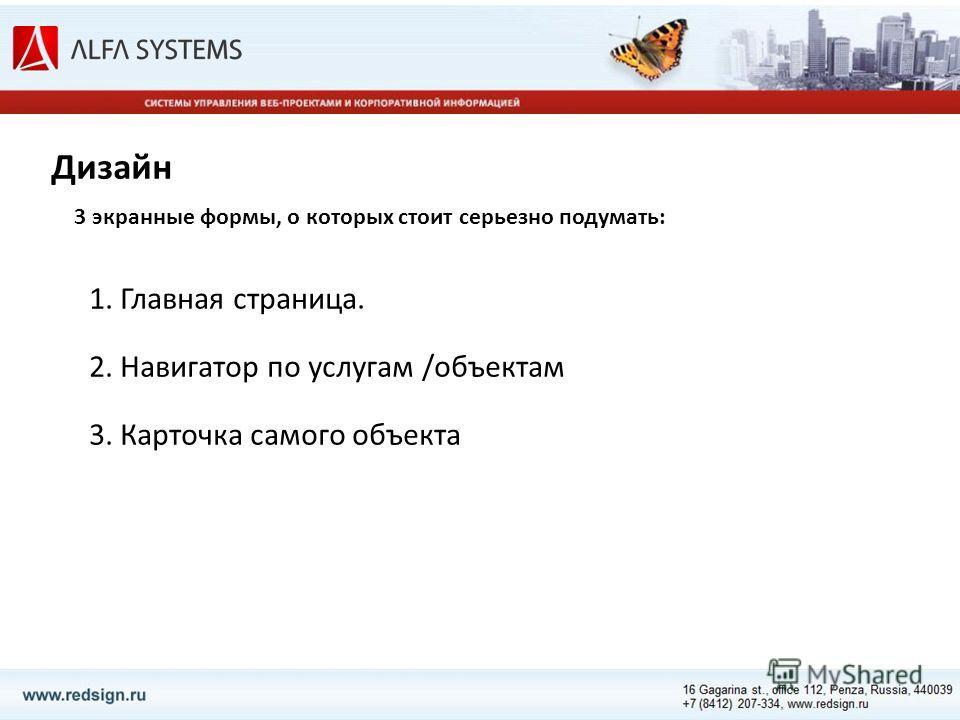 Дизайн 1. Главная страница. 2. Навигатор по услугам /объектам 3. Карточка самого объекта 3 экранные формы, о которых стоит серьезно подумать: