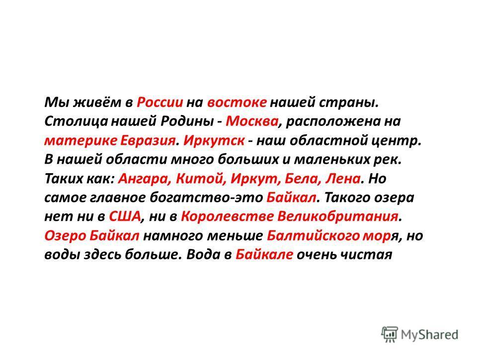 Мы живём в России на востоке нашей страны. Столица нашей Родины - Москва, расположена на материке Евразия. Иркутск - наш областной центр. В нашей области много больших и маленьких рек. Таких как: Ангара, Китой, Иркут, Бела, Лена. Но самое главное бог