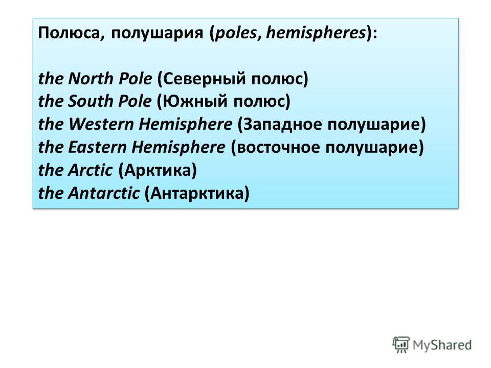 Полюса, полушария (poles, hemispheres): the North Pole (Северный полюс) the South Pole (Южный полюс) the Western Hemisphere (Западное полушарие) the Eastern Hemisphere (восточное полушарие) the Arctic (Арктика) the Antarctic (Антарктика) Полюса, полу