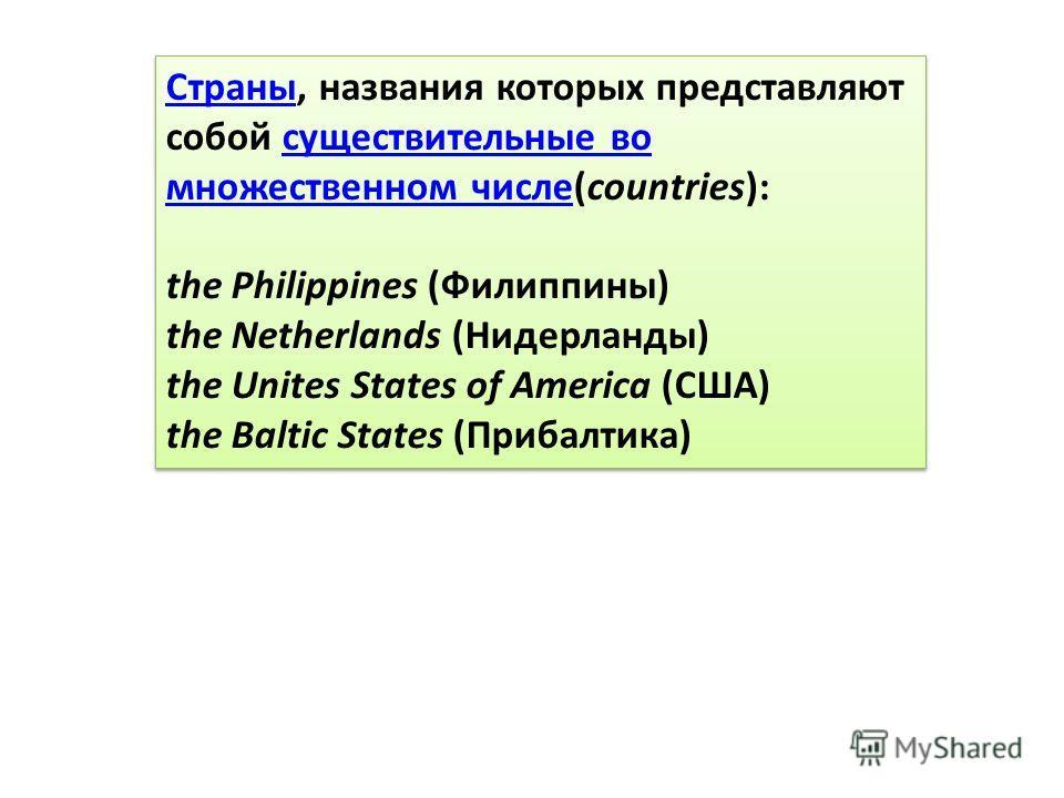 СтраныСтраны, названия которых представляют собой существительные во множественном числе(countries):существительные во множественном числе the Philippines (Филиппины) the Netherlands (Нидерланды) the Unites States of America (США) the Baltic States (