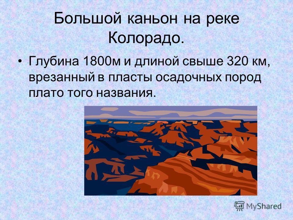 Большой каньон на реке Колорадо. Глубина 1800м и длиной свыше 320 км, врезанный в пласты осадочных пород плато того названия.