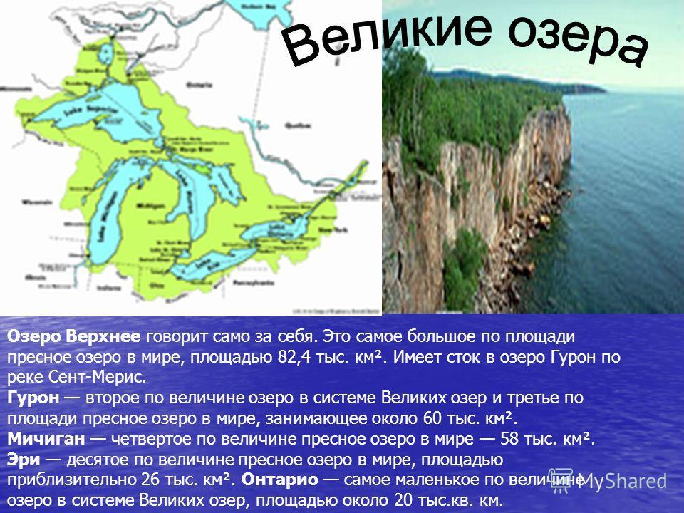 Озеро Верхнее говорит само за себя. Это самое большое по площади пресное озеро в мире, площадью 82,4 тыс. км². Имеет сток в озеро Гурон по реке Сент-Мерис. Гурон второе по величине озеро в системе Великих озер и третье по площади пресное озеро в мире