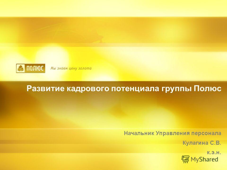 Развитие кадрового потенциала группы Полюс Начальник Управления персонала Кулагина С.В. к.э.н.