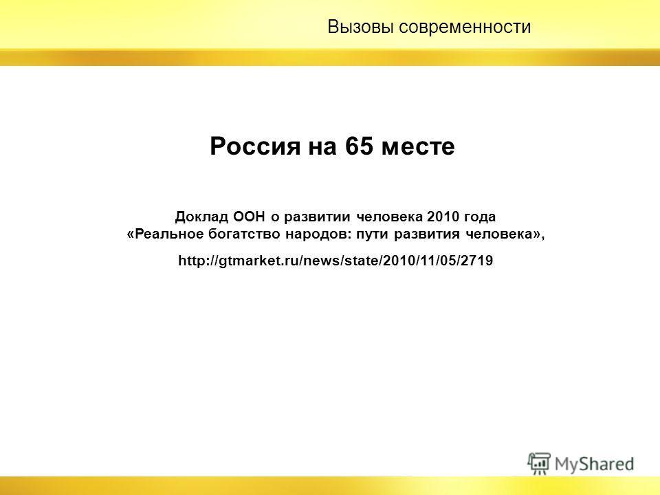 Россия на 65 месте Доклад ООН о развитии человека 2010 года «Реальное богатство народов: пути развития человека», http://gtmarket.ru/news/state/2010/11/05/2719 Вызовы современности