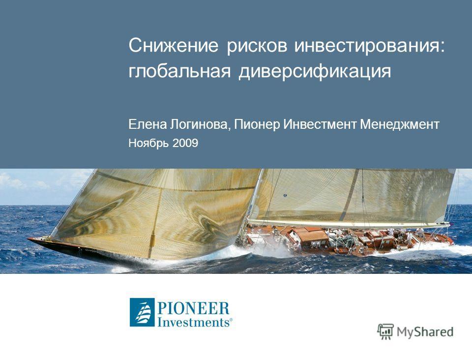 Снижение рисков инвестирования: глобальная диверсификация Елена Логинова, Пионер Инвестмент Менеджмент Ноябрь 2009
