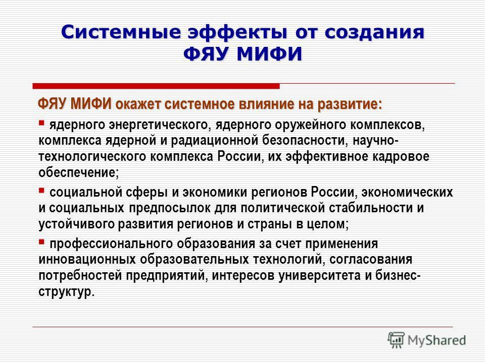 Системные эффекты от создания ФЯУ МИФИ ФЯУ МИФИ окажет системное влияние на развитие: ядерного энергетического, ядерного оружейного комплексов, комплекса ядерной и радиационной безопасности, научно- технологического комплекса России, их эффективное к