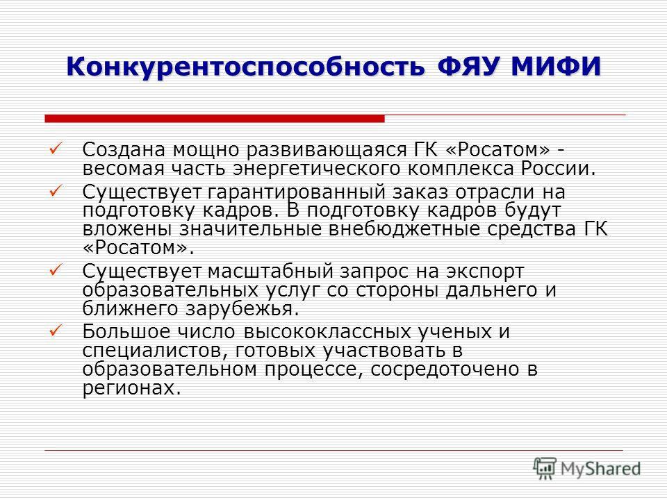 Конкурентоспособность ФЯУ МИФИ Создана мощно развивающаяся ГК «Росатом» - весомая часть энергетического комплекса России. Существует гарантированный заказ отрасли на подготовку кадров. В подготовку кадров будут вложены значительные внебюджетные средс