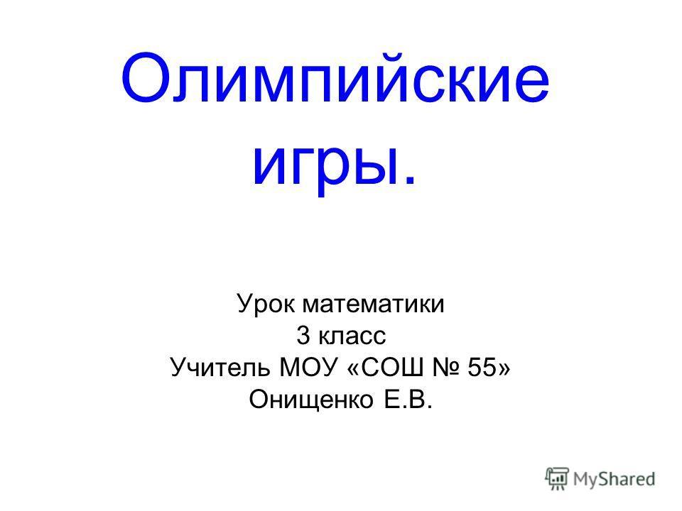 Олимпийские игры. Урок математики 3 класс Учитель МОУ «СОШ 55» Онищенко Е.В.