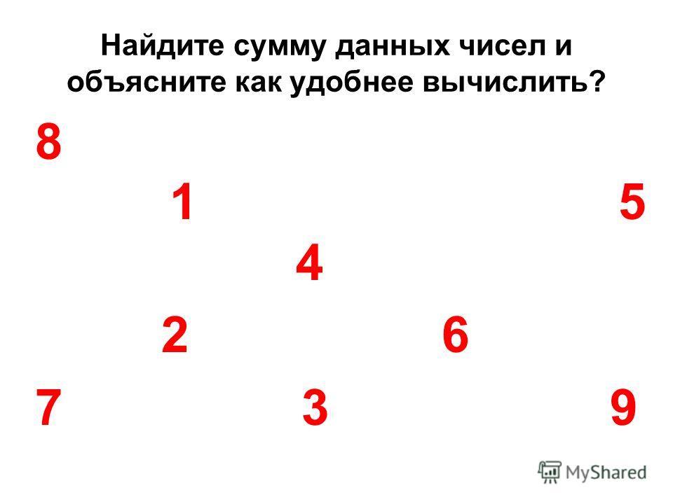 Найдите сумму данных чисел и объясните как удобнее вычислить? 8 1 5 4 2 6 7 3 9