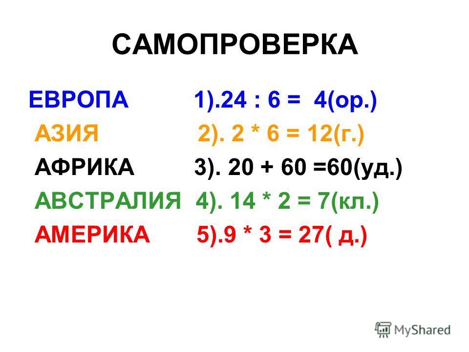 САМОПРОВЕРКА ЕВРОПА 1).24 : 6 = 4(ор.) АЗИЯ 2). 2 * 6 = 12(г.) АФРИКА 3). 20 + 60 =60(уд.) АВСТРАЛИЯ 4). 14 * 2 = 7(кл.) АМЕРИКА 5).9 * 3 = 27( д.)