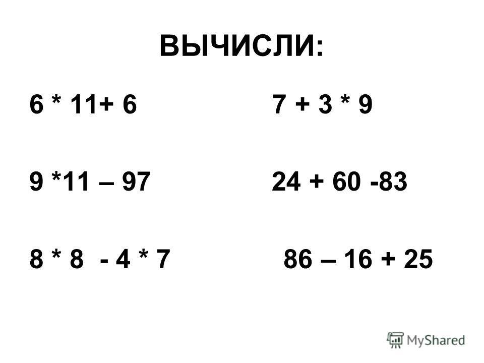 ВЫЧИСЛИ: 6 * 11+ 6 7 + 3 * 9 9 *11 – 97 24 + 60 -83 8 * 8 - 4 * 7 86 – 16 + 25