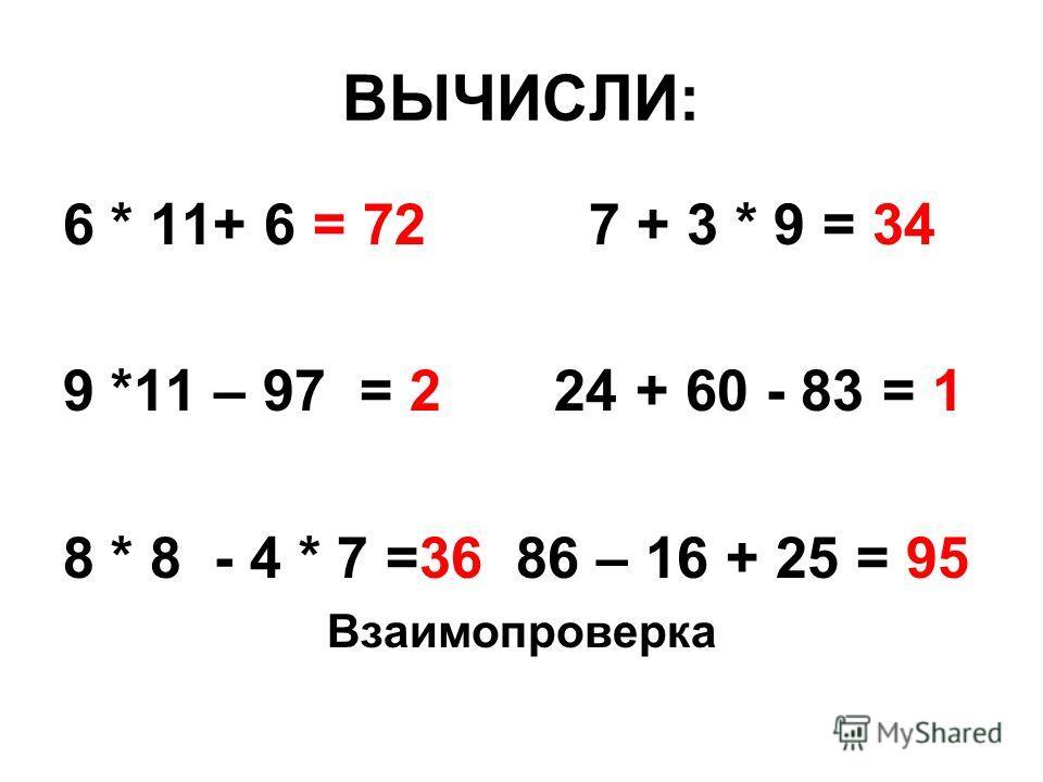 ВЫЧИСЛИ: 6 * 11+ 6 = 72 7 + 3 * 9 = 34 9 *11 – 97 = 2 24 + 60 - 83 = 1 8 * 8 - 4 * 7 =36 86 – 16 + 25 = 95 Взаимопроверка