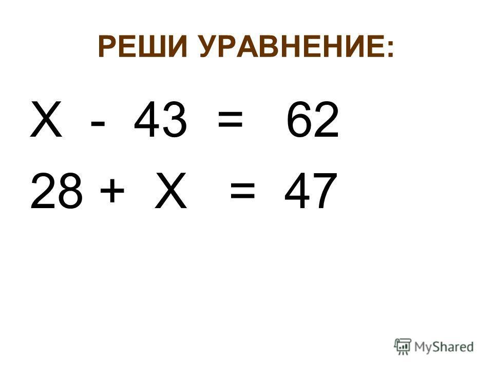 РЕШИ УРАВНЕНИЕ: Х - 43 = 62 28 + Х = 47
