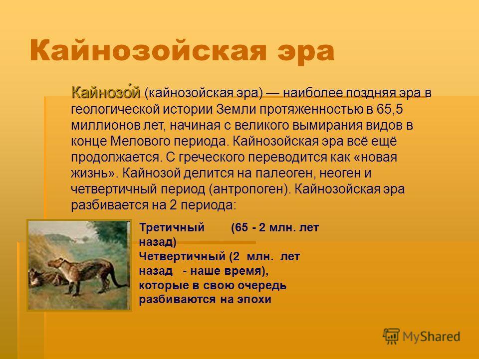 Кайнозо́й Кайнозо́й (кайнозойская эра) наиболее поздняя эра в геологической истории Земли протяженностью в 65,5 миллионов лет, начиная с великого вымирания видов в конце Мелового периода. Кайнозойская эра всё ещё продолжается. С греческого переводитс