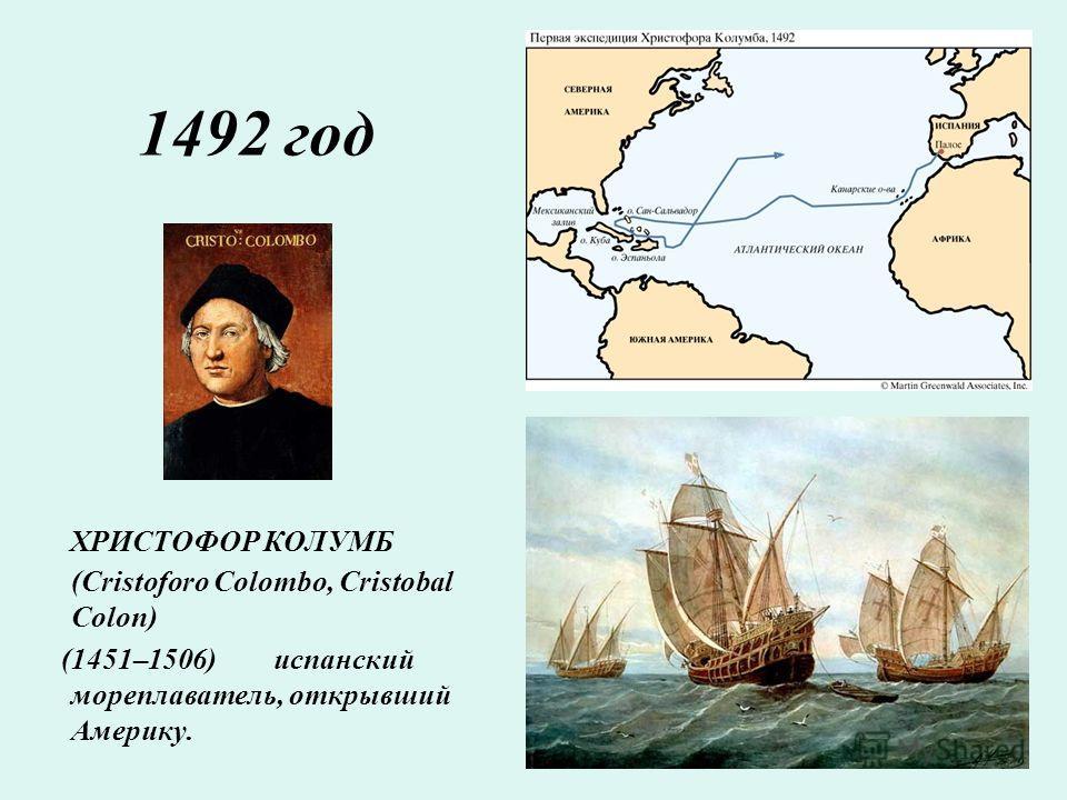 1492 год ХРИСТОФОР КОЛУМБ (Cristoforo Colombo, Cristobal Colon) (1451–1506) испанский мореплаватель, открывший Америку.