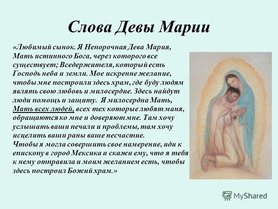 Слова Девы Марии «Любимый сынок. Я Непорочная Дева Мария, Мать истинного Бога, через которого все существует; Вседержителя, который есть Господь неба и земли. Мое искренне желание, чтобы мне построили здесь храм, где буду людям являть свою любовь и м