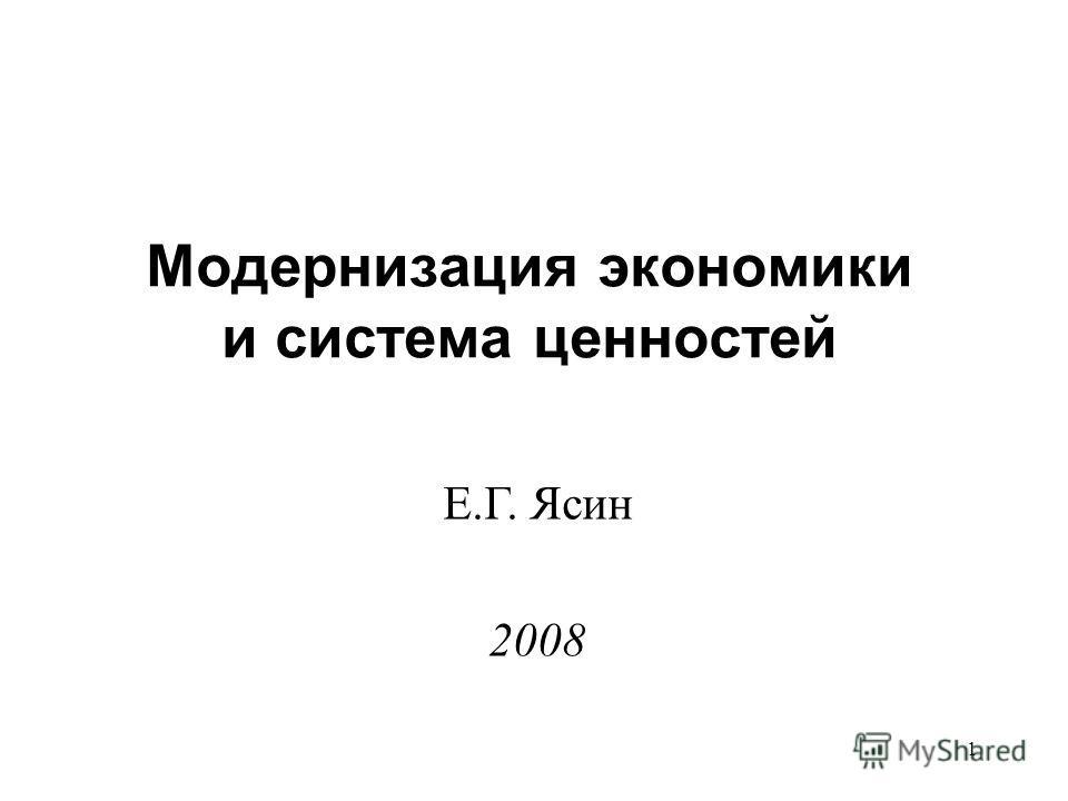 1 Модернизация экономики и система ценностей Е.Г. Ясин 2008
