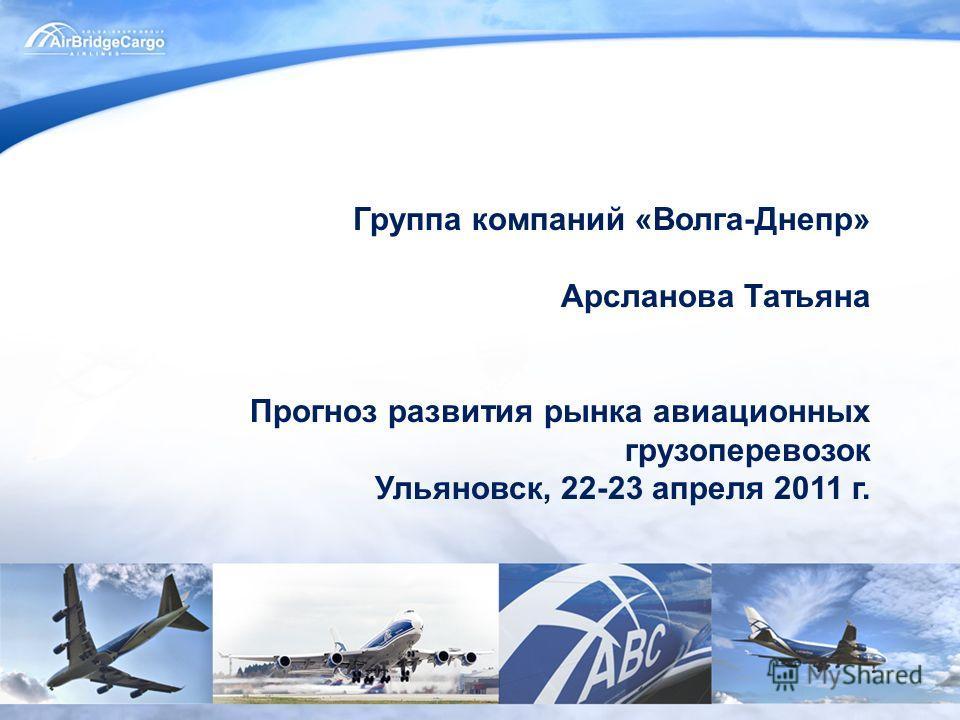 Группа компаний «Волга-Днепр» Арсланова Татьяна Прогноз развития рынка авиационных грузоперевозок Ульяновск, 22-23 апреля 2011 г.
