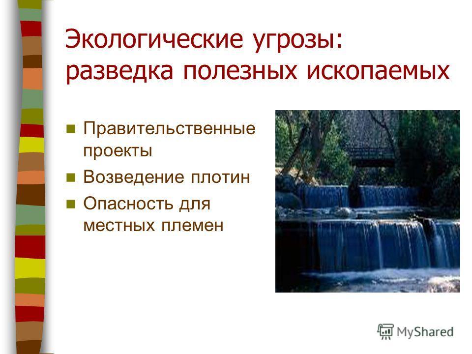 Экологические угрозы: разведка полезных ископаемых Правительственные проекты Возведение плотин Опасность для местных племен