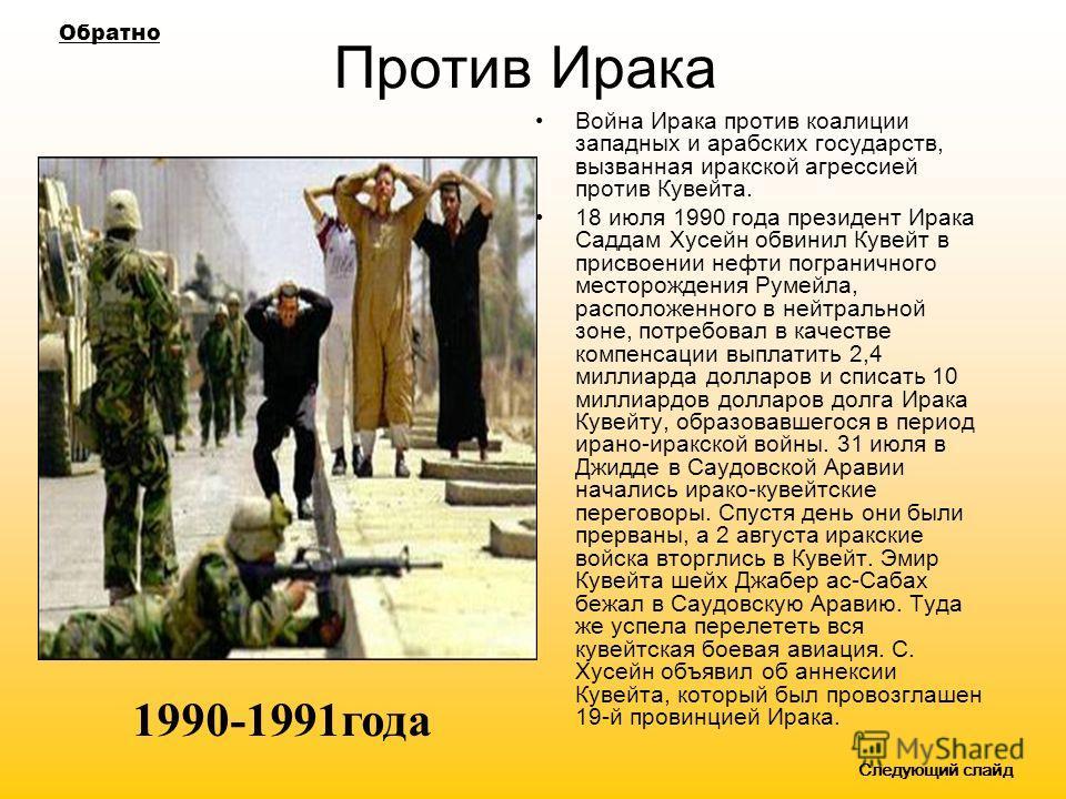 Против Ирака Война Ирака против коалиции западных и арабских государств, вызванная иракской агрессией против Кувейта. 18 июля 1990 года президент Ирака Саддам Хусейн обвинил Кувейт в присвоении нефти пограничного месторождения Румейла, расположенного