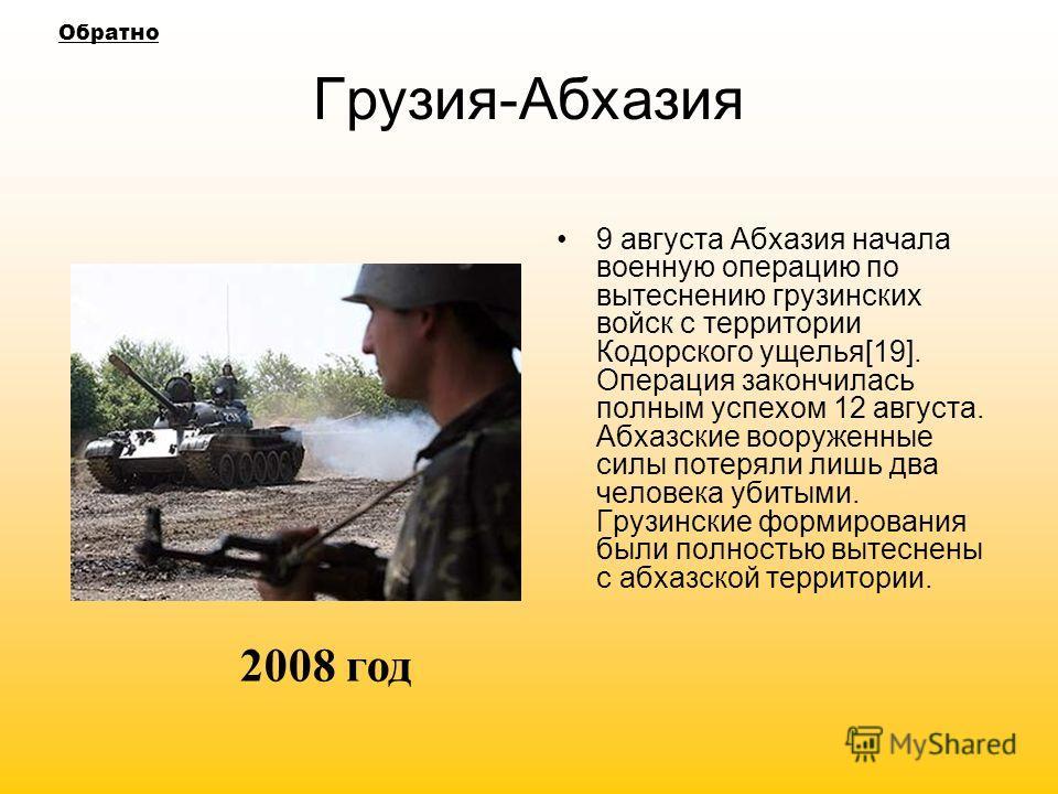 Грузия-Абхазия 9 августа Абхазия начала военную операцию по вытеснению грузинских войск с территории Кодорского ущелья[19]. Операция закончилась полным успехом 12 августа. Абхазские вооруженные силы потеряли лишь два человека убитыми. Грузинские форм