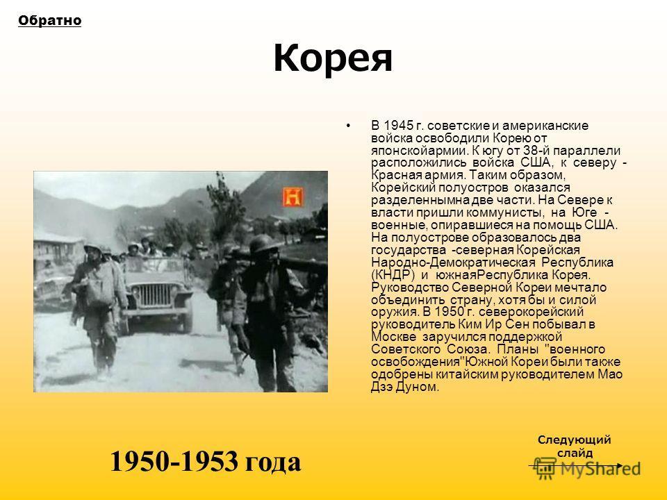 Корея В 1945 г. советские и американские войска освободили Корею от японскойармии. К югу от 38-й параллели расположились войска США, к северу - Красная армия. Таким образом, Корейский полуостров оказался разделеннымна две части. На Севере к власти пр