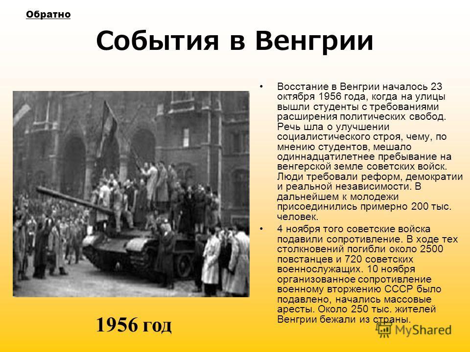 События в Венгрии Восстание в Венгрии началось 23 октября 1956 года, когда на улицы вышли студенты с требованиями расширения политических свобод. Речь шла о улучшении социалистического строя, чему, по мнению студентов, мешало одиннадцатилетнее пребыв