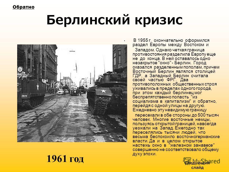 Берлинский кризис В 1955 г. окончательно оформился раздел Европы между Востоком и Западом. Однако четкая граница противостояния разделила Европу еще не до конца. В ней оставалось одно незакрытое