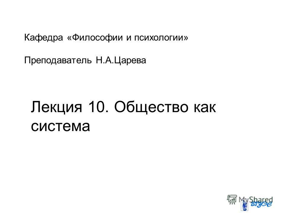 Кафедра «Философии и психологии» Преподаватель Н.А.Царева Лекция 10. Общество как система