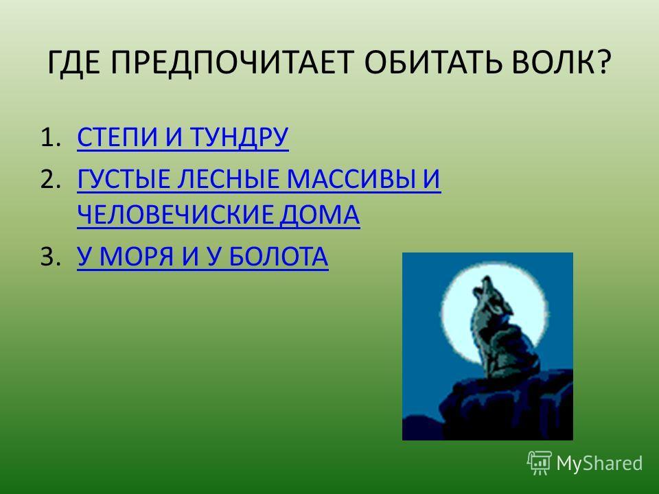 ГДЕ ПРЕДПОЧИТАЕТ ОБИТАТЬ ВОЛК? 1.СТЕПИ И ТУНДРУСТЕПИ И ТУНДРУ 2.ГУСТЫЕ ЛЕСНЫЕ МАССИВЫ И ЧЕЛОВЕЧИСКИЕ ДОМАГУСТЫЕ ЛЕСНЫЕ МАССИВЫ И ЧЕЛОВЕЧИСКИЕ ДОМА 3.У МОРЯ И У БОЛОТАУ МОРЯ И У БОЛОТА