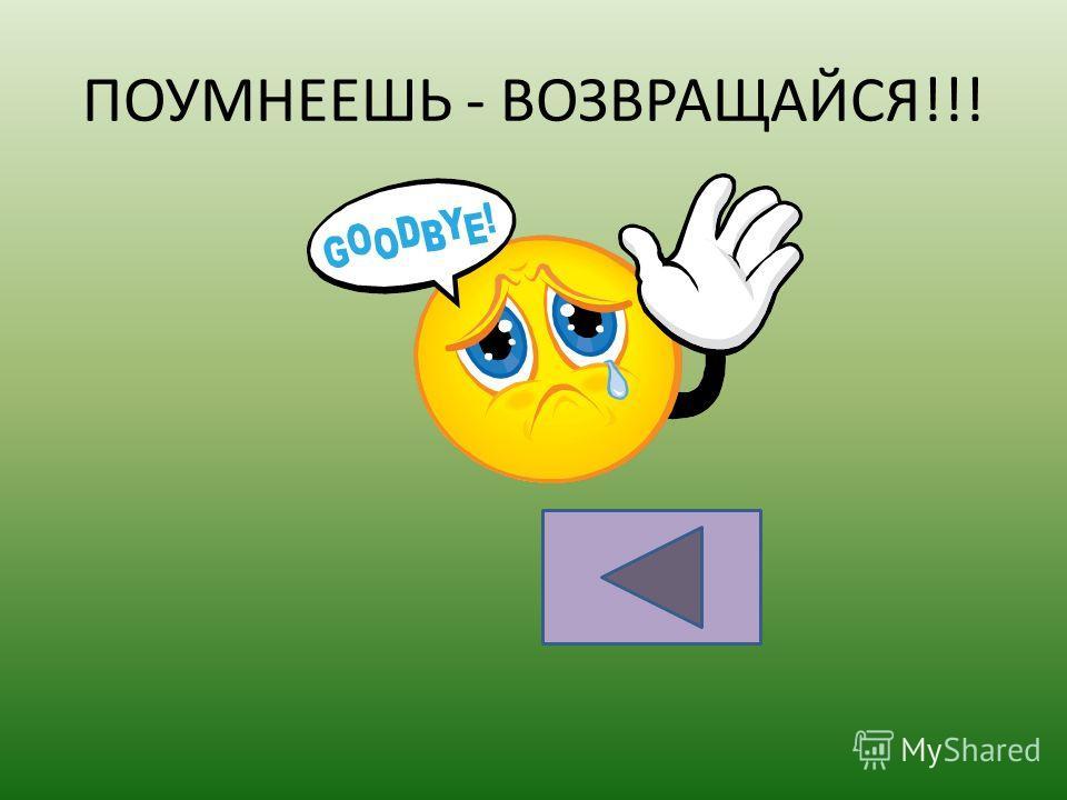ПОУМНЕЕШЬ - ВОЗВРАЩАЙСЯ!!!
