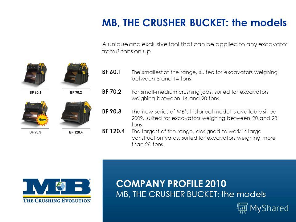 MB, THE CRUSHER BUCKET: the models A unique and exclusive tool that can be applied to any excavator from 8 tons on up. BF 60.1 The smallest of the range, suited for excavators weighing between 8 and 14 tons. BF 70.2 For small-medium crushing jobs, su