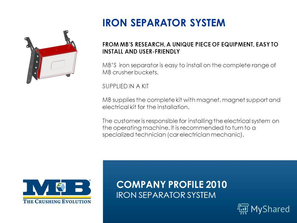 IRON SEPARATOR SYSTEM FROM MBS RESEARCH, A UNIQUE PIECE OF EQUIPMENT, EASY TO INSTALL AND USER-FRIENDLY MBS iron separator is easy to install on the complete range of MB crusher buckets. SUPPLIED IN A KIT MB supplies the complete kit with magnet, mag