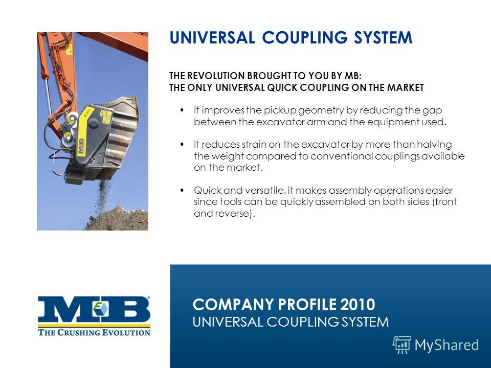 UNIVERSAL COUPLING SYSTEM THE REVOLUTION BROUGHT TO YOU BY MB: THE ONLY UNIVERSAL QUICK COUPLING ON THE MARKET It improves the pickup geometry by reducing the gap between the excavator arm and the equipment used. It reduces strain on the excavator by