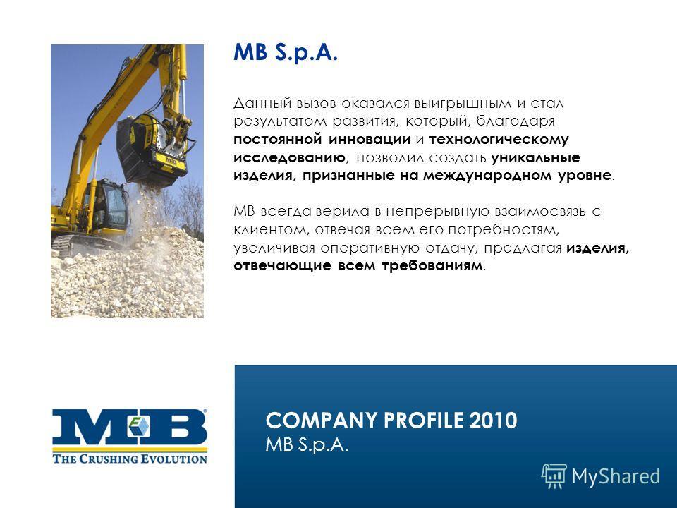 MB S.p.A. Данный вызов оказался выигрышным и стал результатом развития, который, благодаря постоянной инновации и технологическому исследованию, позволил создать уникальные изделия, признанные на международном уровне. МВ всегда верила в непрерывную в