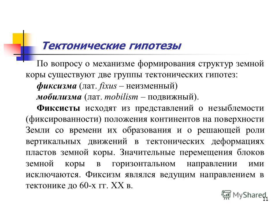 11 Тектонические гипотезы По вопросу о механизме формирования структур земной коры существуют две группы тектонических гипотез: фиксизма (лат. fixus – неизменный) мобилизма (лат. mobilism – подвижный). Фиксисты исходят из представлений о незыблемости