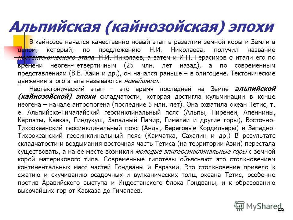 49 Альпийская (кайнозойская) эпохи В кайнозое начался качественно новый этап в развитии земной коры и Земли в целом, который, по предложению Н.И. Николаева, получил название неотектонического этапа. Н.И. Николаев, а затем и И.П. Герасимов считали его