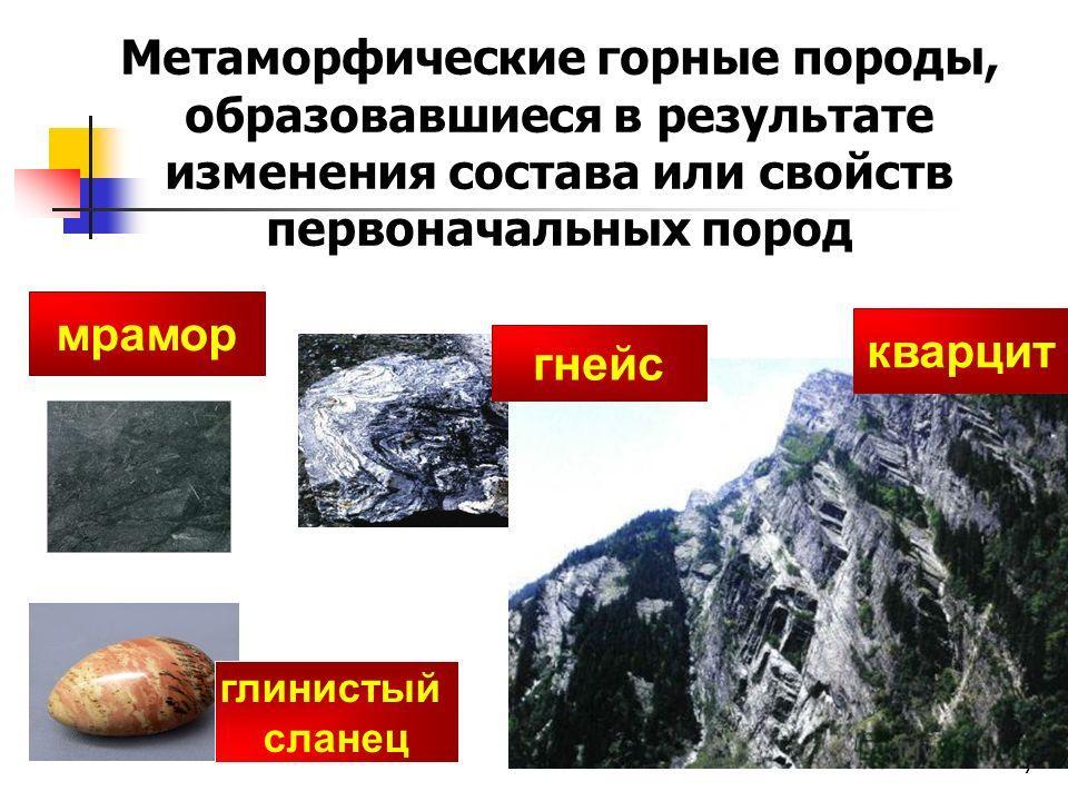7 мрамор кварцит гнейс Метаморфические горные породы, образовавшиеся в результате изменения состава или свойств первоначальных пород глинистый сланец
