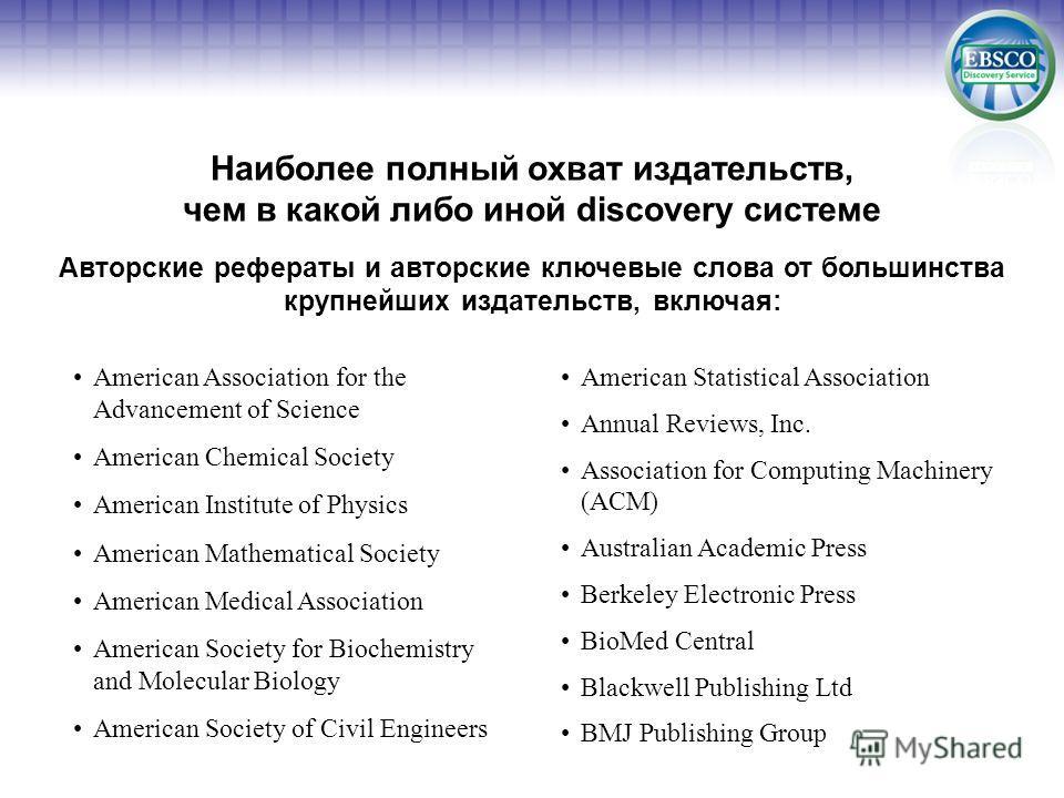 Наиболее полный охват издательств, чем в какой либо иной discovery системе Авторские рефераты и авторские ключевые слова от большинства крупнейших издательств, включая: American Association for the Advancement of Science American Chemical Society Ame