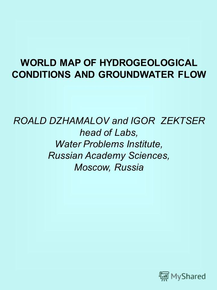 WORLD MAP OF HYDROGEOLOGICAL CONDITIONS AND GROUNDWATER FLOW ROALD DZHAMALOV and IGOR ZEKTSER head of Labs, Water Problems Institute, Russian Academy Sciences, Moscow, Russia