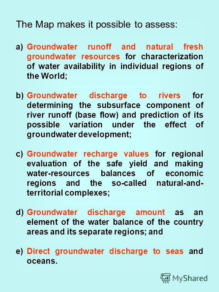 The Map makes it possible to assess: a)Groundwater runoff and natural fresh groundwater resources for characterization of water availability in individual regions of the World; b)Groundwater discharge to rivers for determining the subsurface componen